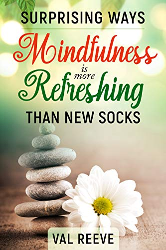 SURPRISING WAYS MINDFULNESS IS MORE REFRESHING THAN NEW SOCKS by [Val Reeve]