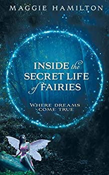 Inside the Secret Life of Fairies: Where Dreams Come True by [Maggie Hamilton]