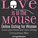 Love Is in the Mouse! Online Dating for Women: Crush Your Rivals and Start Dating Extraordinary Men (Relationship and Dating Advice for Women, Book 5)