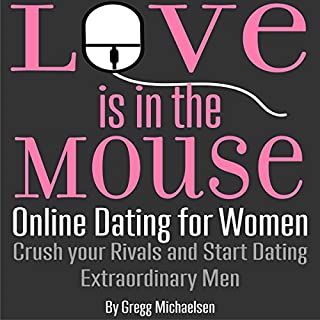 Love Is in the Mouse! Online Dating for Women     Crush Your Rivals and Start Dating Extraordinary Men (Relationship and Dating Advice for Women, Book 5)              Written by:                                                                                                                                 Gregg Michaelsen                               Narrated by:                                                                                                                                 RJ Walker                      Length: 3 hrs and 13 mins     1 rating     Overall 5.0