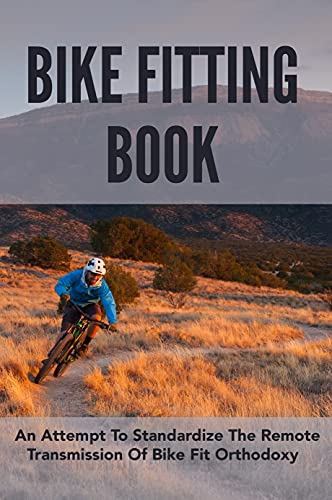 Bike Fitting Book: An Attempt To Standardize The Remote Transmission Of Bike Fit Orthodoxy: Bike Fit Angles (English Edition)