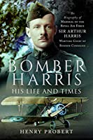 Bomber Harris - His Life and Times: The Biography of Marshal of the Royal Air Force Sir Arthur Harris, Wartime Chief of Bomber Command