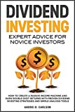 Dividend Investing: Expert Advice For Novice Investors: How To Create A Passive Income Machine And Earn Double-Digit Returns With Proven Dividend Investing ... Tools (Investing for beginners Book 3)