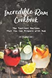 Incredible Rum Cookbook: The Tastiest Recipes That You Can Prepare with Rum