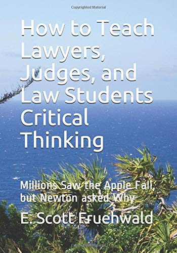 How to Teach Lawyers, Judges, and Law Students Critical Thinking: Millions Saw the Apple Fall, but Newton asked Why
