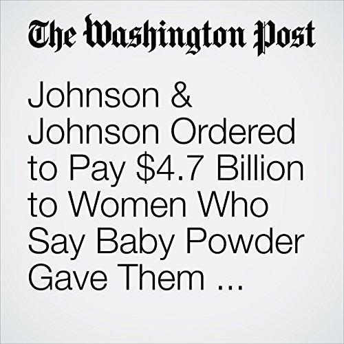 Johnson & Johnson Ordered to Pay $4.7 Billion to Women Who Say Baby Powder Gave Them Cancer copertina