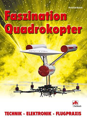 Faszination Quadrokopter: Technik - Elektronik - Flugpraxis