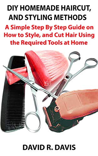 HOMEMADE HAIRCUT AND STYLING METHODS : A Simple Step By Step Guide on How to Style, and Cut Hair Using the Required Tools at Home (English Edition)