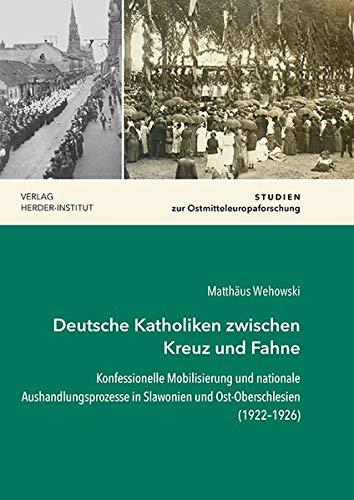 Deutsche Katholiken zwischen Kreuz und Fahne: Konfessionelle Mobilisierung und nationale Aushandlungsprozesse in Slawonien und Ost-Oberschlesien (1922–1926) (Studien zur Ostmitteleuropaforschung)