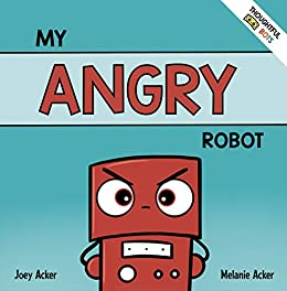 My Angry Robot: A Children's Social Emotional Book About Managing Emotions of Anger and Aggression (Thoughtful Bots 1) by [Joey Acker, Melanie Acker]