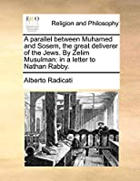 A Parallel Between Muhamed and Sosem, the Great Deliverer of the Jews. by Zelim Musulman: In a Letter to Nathan Rabby.