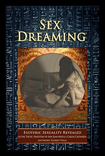 Sex Dreaming: Esoteric Sexuality Revealed. (In the Toltec tradition of don Juan Matus & Carlos Castaneda) (English Edition)