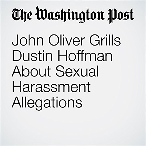 John Oliver Grills Dustin Hoffman About Sexual Harassment Allegations copertina