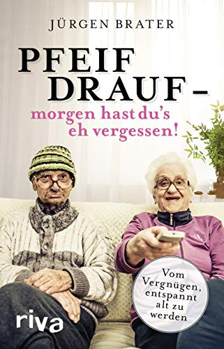 Pfeif drauf – morgen hast du's eh vergessen!: Vom Vergnügen, entspannt alt zu werden