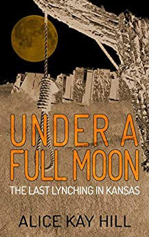 UNDER A FULL MOON: The Last Lynching In Kansas by [Alice Kay Hill]