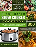 Plant Based Slow Cooker Cookbook 800: Lose Weight, Eat Healthy and Live Longer with 100 Foolproof Tasty Recipes| A Wholesome 14-Day Meal Plan| Ultimate Guide of Plant-Based Vegetarian Diet Cook Book