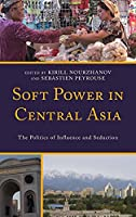 Soft Power in Central Asia: The Politics of Influence and Seduction (Contemporary Central Asia: Societies, Politics, and Cultures)