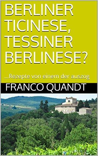 BERLINER TICINESE, TESSINER BERLINESE?: …Rezepte von einem der auszog (German Edition)