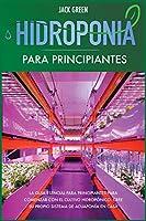 Hidroponia para Principiantes: La guía esencial para principiantes para comenzar con el cultivo hidropónico. Cree su propio sistema de acuaponía en casa. (Hydroponics)