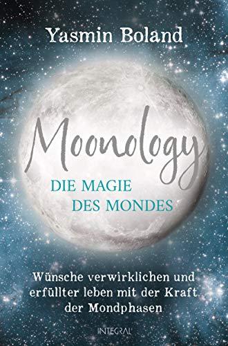 Moonology – Die Magie des Mondes: Wünsche verwirklichen und erfüllter leben mit der Kraft der Mondphasen