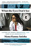 What the Eyes Don't See: A Story of Crisis, Resistance, and Hope in an American City - Mona Hanna-Attisha