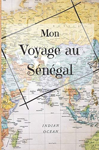 Mon voyage au Sénégal: Carnet de bord de voyage, Sénégal à visiter, journal de voyage à remplir, carnet de voyage carte du monde, cahier du voyageur vierge à offrir et à compléter