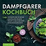 Dampfgarer Kochbuch: 140 einfache und gesunde Dampfgarer Rezepte für ein unglaubliches Geschmackserlebnis