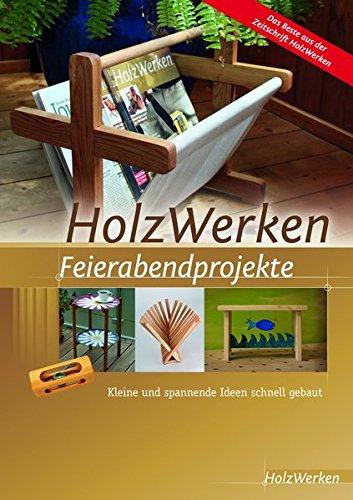 HolzWerken Feierabendprojekte: Kleine und spannende Ideen schnell gebaut