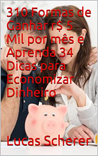 310 Formas de Ganhar r$ 5 Mil por mês e Aprenda 34 Dicas para Economizar Dinheiro (Portuguese Edition)