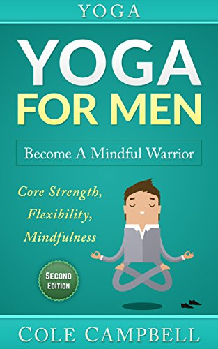 Yoga For Men: Become A Mindful Warrior. Core Strength, Flexibility, Mindfulness (Hip Flexors, Foam Rolling, Resistance Bands, WOD, Istometrics, Strengthen Your Body, Broga Book 1)