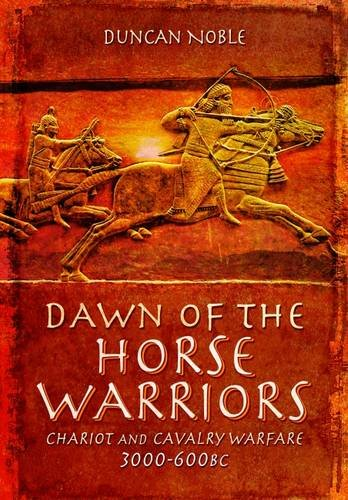 Dawn of the Horse Warriors: Chariot and Cavalry Warfare, 3000-600BC