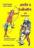 Archi e balestre nel Medioevo. Manuale tecnico di ricostruzione storica...
