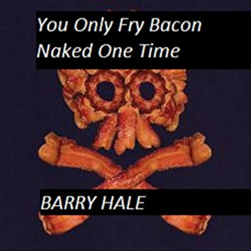 You Only Fry Bacon Naked One Time