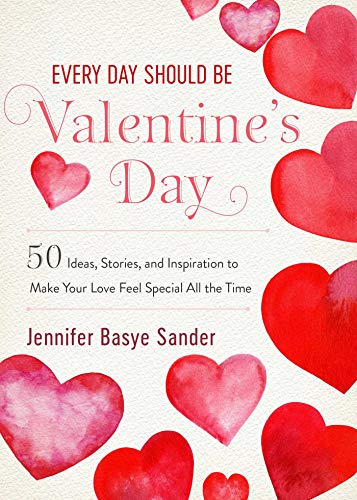 Every Day Should Be Valentine S Day 50 Inspiring Ideas And Heartwarming Stories To Make Your Love Feel Special All The Time Every Day Is Special Kindle Edition By Sander Jennifer Basye