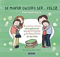 De mayor quiero ser... feliz: 6 cuentos para potenciar la positividad y autoestima de los niños (Emociones, valores y...