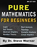 Pure Mathematics for Beginners: A Rigorous Introduction to Logic, Set Theory, Abstract Algebra, Number Theory,...