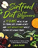 Sirtfood Diet for Beginners: A 21 Days Meal Plan to Stimulate Skinny Genes and Lose Weight Fast while Eating Delicious Foods. Practical Diet Book for Women and Men to Activate Metabolism and Sirtuins