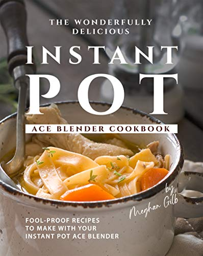 The Wonderfully Delicious Instant Pot Ace Blender Cookbook: Fool-Proof Recipes to Make with Your Instant Pot Ace Blender