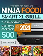 Ninja Foodi Smart XL Grill Cookbook for Beginners: The Innovative Must-Have Cookbook 500 | Tasty Indoor Grill and Air Fryer Savory Recipes 2021