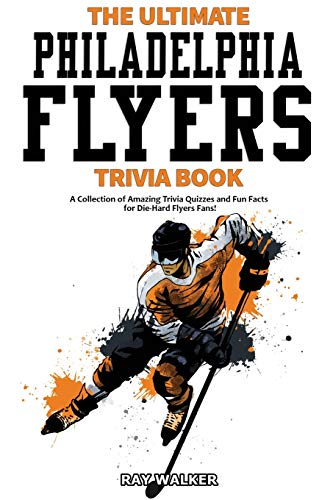 The Ultimate Philadelphia Flyers Trivia Book: A Collection of Amazing Trivia Quizzes and Fun Facts for Die-Hard Flyers Fans!