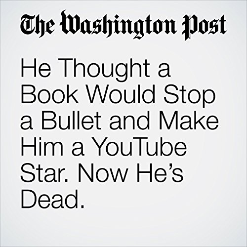 He Thought a Book Would Stop a Bullet and Make Him a YouTube Star. Now He's Dead. copertina