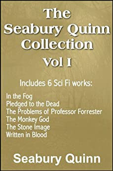 The Seabury Quinn Collection Vol I: In the Fog, Pledged to the Dead, The Problems of Professor Forrester, The Monkey God, The Stone Image, Written in Blood (with linked TOC) by [Seabury Quinn]