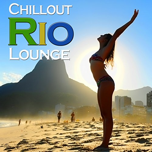 Rio Chillout Lounge (Uplifting Beach Music from Cafe Copacabana to Brazil Beachclub Del Mar)