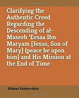 Clarifying the Authentic Creed Regarding the Descending of al-Maseeh 'Eesaa Ibn Maryam [Jesus, Son of Mary] (peace be upon him) and His Mission at the End of Time
