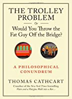 The Trolley Problem, or Would You Throw the Fat Guy Off the Bridge?: A Philosophical Conundrum by Thomas Cathcart(2013-09-10)