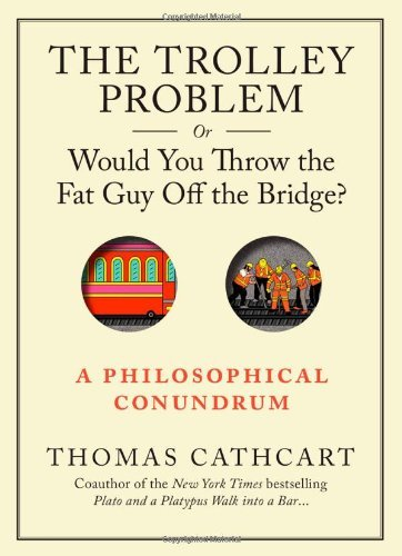 By Thomas Cathcart - Trolley Problem, Or Would You Throw the Fat Man off the Bridge?, The
