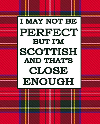 I May Not Be Perfect But I'm Scottish And Thats Close Enough: Scottish Notebook Red Plaid Royal Stewart Tartan Plaid 100 Pages