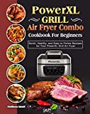 PowerXL Grill Air Fryer Combo Cookbook For Beginners: Quick, Healthy, and Easy to Follow Recipes for...