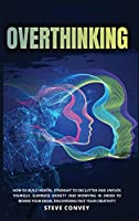 Overthinking: HOW TO BUILD MENTAL STRENGTH TO DECLUTTER AND UNFUCK YOURSELF Eliminate Anxiety and Worrying In order to Rewire Your Brain Discovering Fast Your Creativity