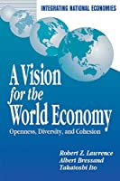 A Vision for the World Economy: Openness, Diversity, and Cohesion (Integrating National Economies Series)